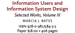 Information Users and Information System Design Selected Works, Volume III Marcia J. Bates ISBN 978-0-9817584-3-5 Paper $18.00 • 406 pages